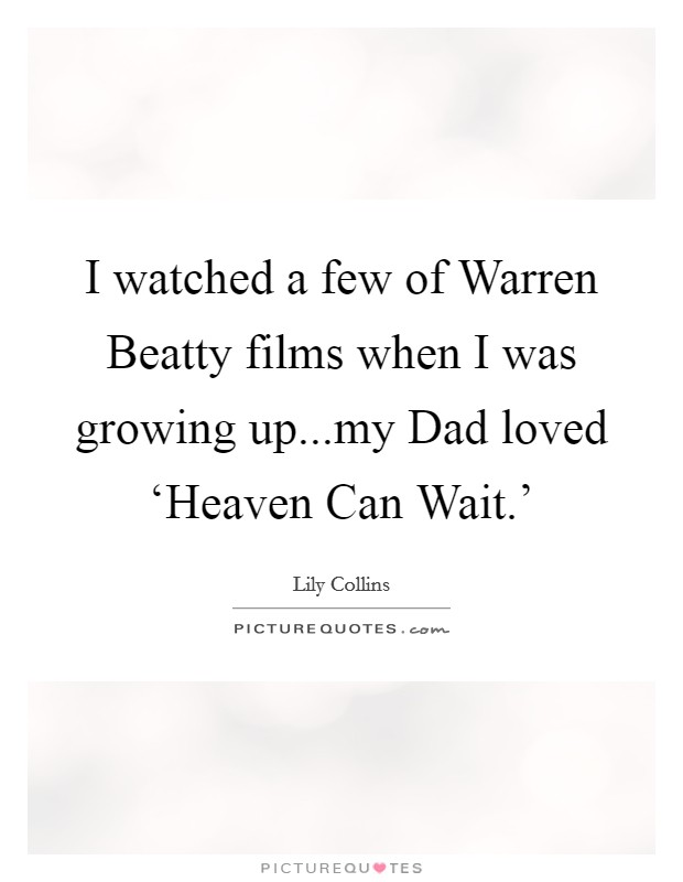 I watched a few of Warren Beatty films when I was growing up...my Dad loved 'Heaven Can Wait.' Picture Quote #1