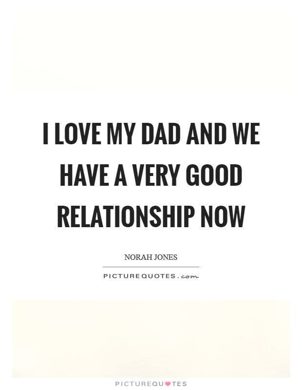 I love my dad and we have a very good relationship now Picture Quote #1
