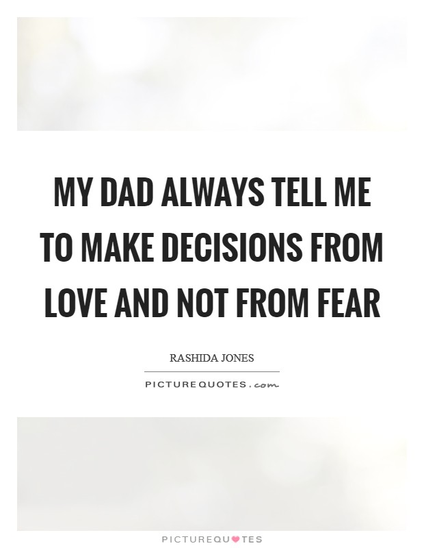 My dad always tell me to make decisions from love and not from fear Picture Quote #1