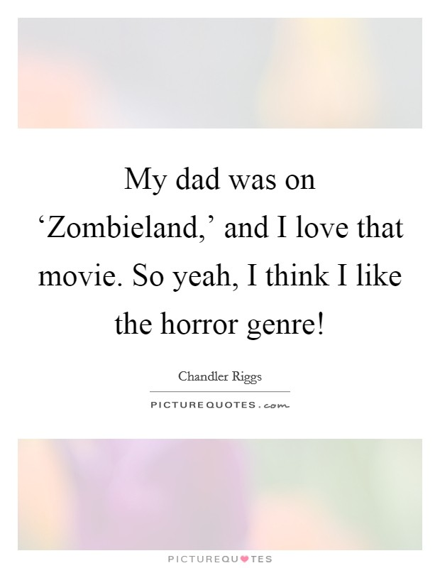 My dad was on 'Zombieland,' and I love that movie. So yeah, I think I like the horror genre! Picture Quote #1