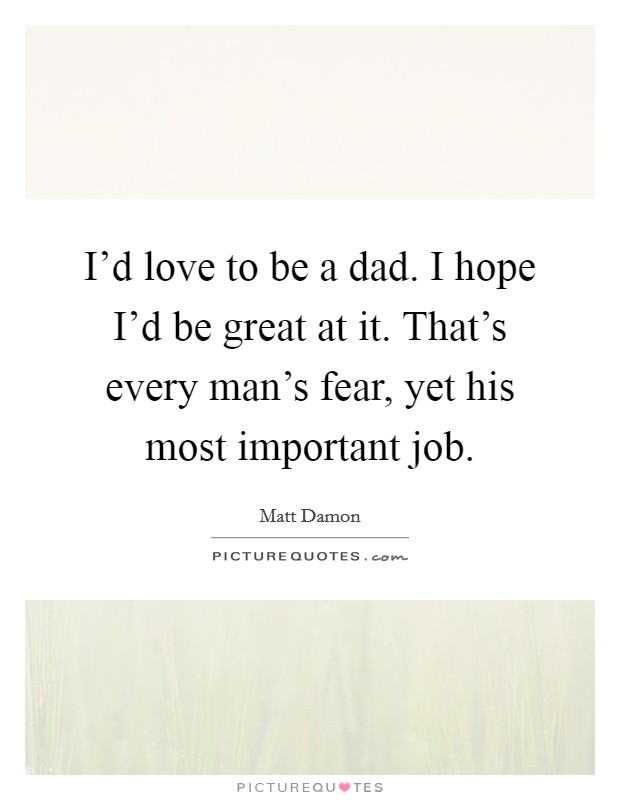 I'd love to be a dad. I hope I'd be great at it. That's every man's fear, yet his most important job Picture Quote #1