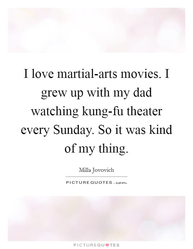 I love martial-arts movies. I grew up with my dad watching kung-fu theater every Sunday. So it was kind of my thing Picture Quote #1
