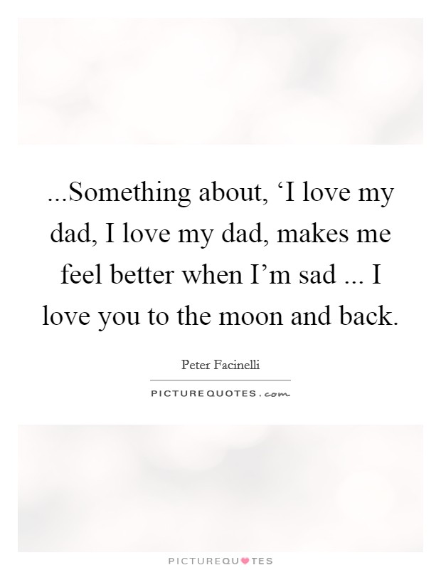 ...Something about, 'I love my dad, I love my dad, makes me feel better when I'm sad ... I love you to the moon and back Picture Quote #1