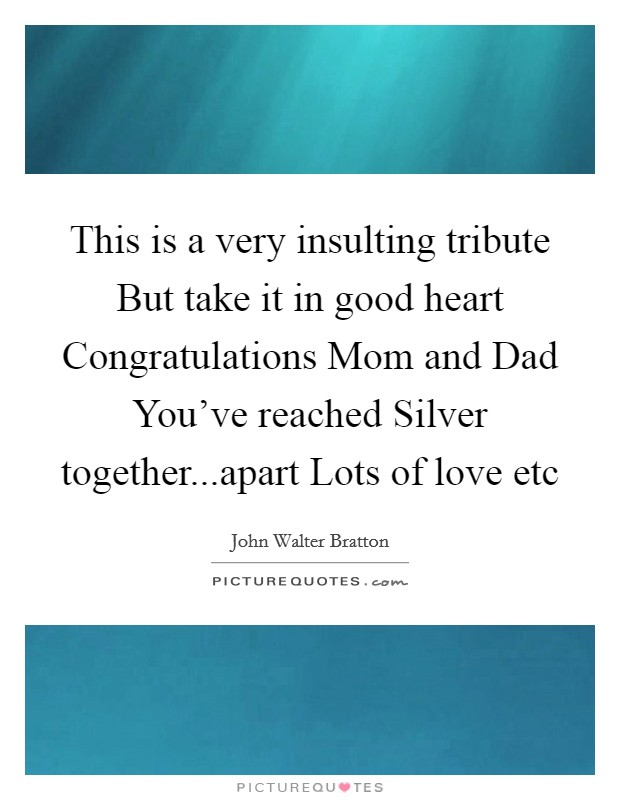 This is a very insulting tribute But take it in good heart Congratulations Mom and Dad You've reached Silver together...apart Lots of love etc Picture Quote #1