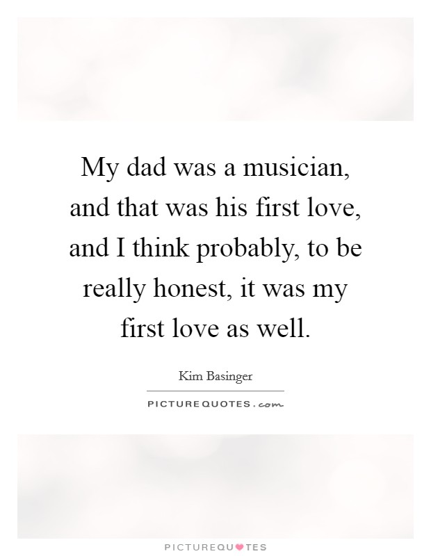 My dad was a musician, and that was his first love, and I think probably, to be really honest, it was my first love as well Picture Quote #1