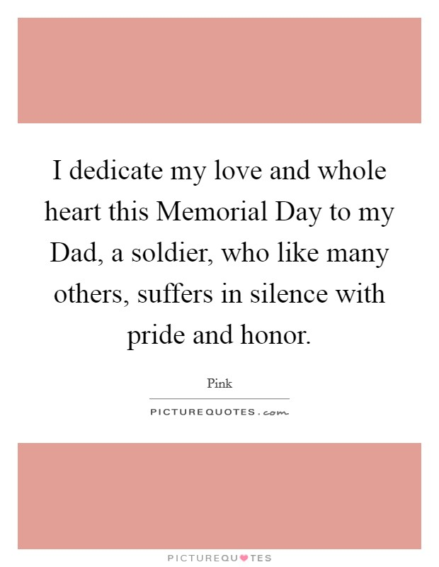I dedicate my love and whole heart this Memorial Day to my Dad, a soldier, who like many others, suffers in silence with pride and honor Picture Quote #1