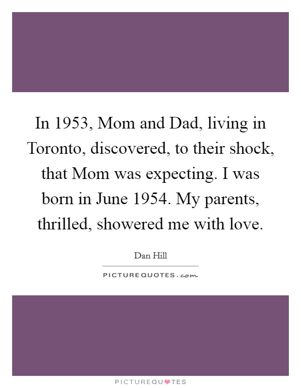In 1953, Mom and Dad, living in Toronto, discovered, to their shock, that Mom was expecting. I was born in June 1954. My parents, thrilled, showered me with love Picture Quote #1