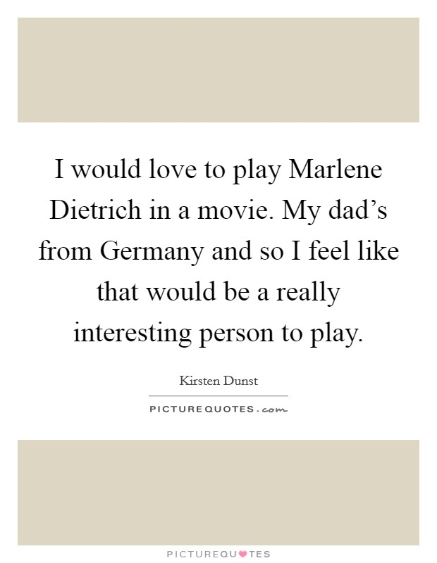 I would love to play Marlene Dietrich in a movie. My dad's from Germany and so I feel like that would be a really interesting person to play Picture Quote #1