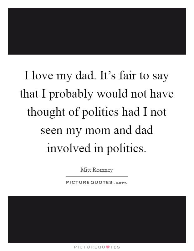 I love my dad. It's fair to say that I probably would not have thought of politics had I not seen my mom and dad involved in politics Picture Quote #1