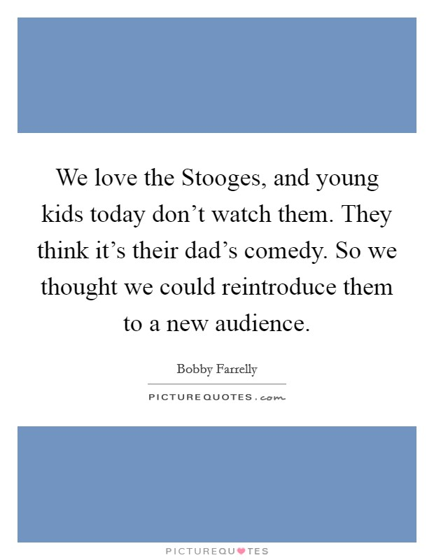 We love the Stooges, and young kids today don't watch them. They think it's their dad's comedy. So we thought we could reintroduce them to a new audience Picture Quote #1