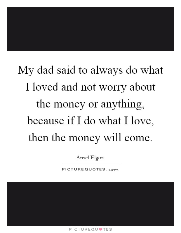 My dad said to always do what I loved and not worry about the money or anything, because if I do what I love, then the money will come Picture Quote #1