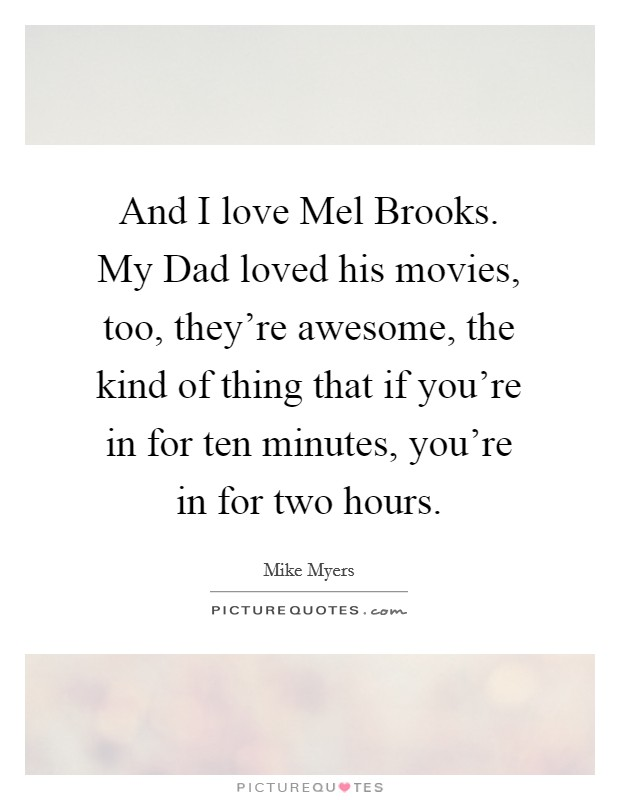 And I love Mel Brooks. My Dad loved his movies, too, they're awesome, the kind of thing that if you're in for ten minutes, you're in for two hours Picture Quote #1
