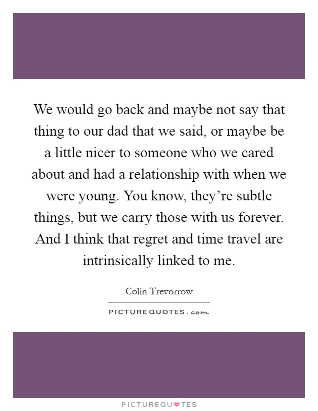 We would go back and maybe not say that thing to our dad that we said, or maybe be a little nicer to someone who we cared about and had a relationship with when we were young. You know, they're subtle things, but we carry those with us forever. And I think that regret and time travel are intrinsically linked to me Picture Quote #1