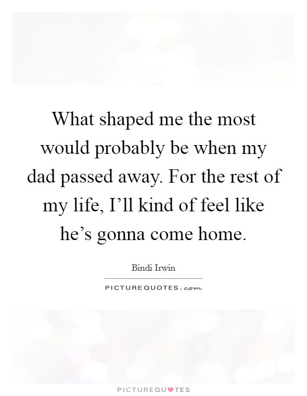 What shaped me the most would probably be when my dad passed away. For the rest of my life, I'll kind of feel like he's gonna come home. Picture Quote #1