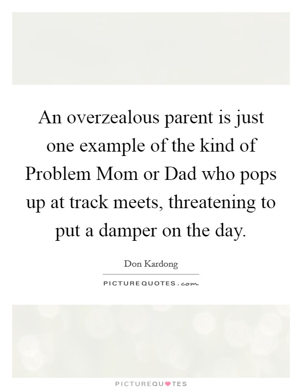 An overzealous parent is just one example of the kind of Problem Mom or Dad who pops up at track meets, threatening to put a damper on the day Picture Quote #1