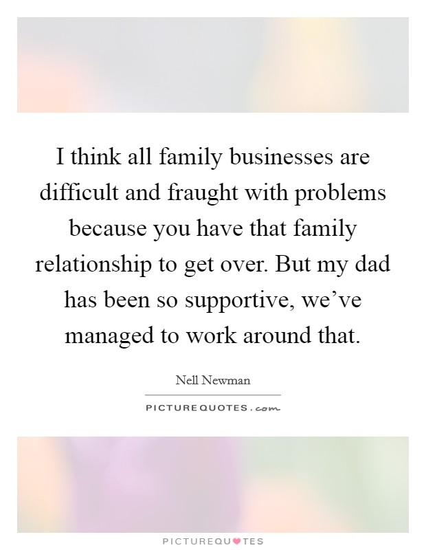 I think all family businesses are difficult and fraught with