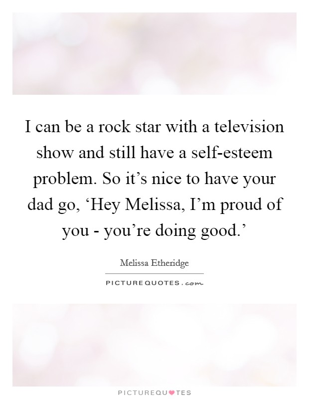 I can be a rock star with a television show and still have a self-esteem problem. So it's nice to have your dad go, 'Hey Melissa, I'm proud of you - you're doing good.' Picture Quote #1
