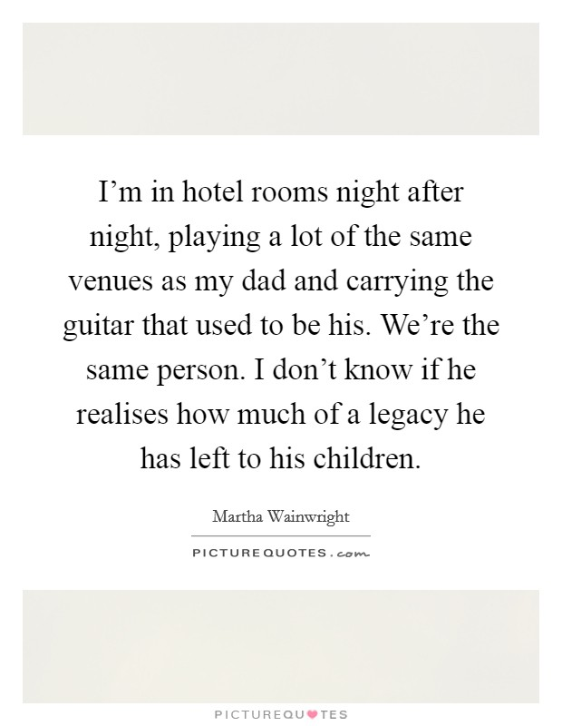 I'm in hotel rooms night after night, playing a lot of the same venues as my dad and carrying the guitar that used to be his. We're the same person. I don't know if he realises how much of a legacy he has left to his children Picture Quote #1