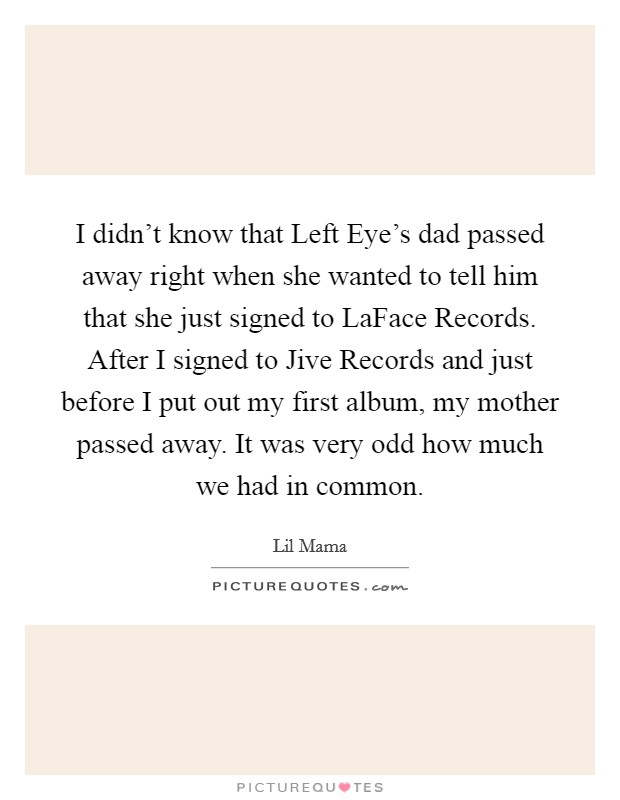 I didn't know that Left Eye's dad passed away right when she wanted to tell him that she just signed to LaFace Records. After I signed to Jive Records and just before I put out my first album, my mother passed away. It was very odd how much we had in common Picture Quote #1