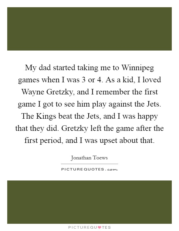 My dad started taking me to Winnipeg games when I was 3 or 4. As a kid, I loved Wayne Gretzky, and I remember the first game I got to see him play against the Jets. The Kings beat the Jets, and I was happy that they did. Gretzky left the game after the first period, and I was upset about that Picture Quote #1