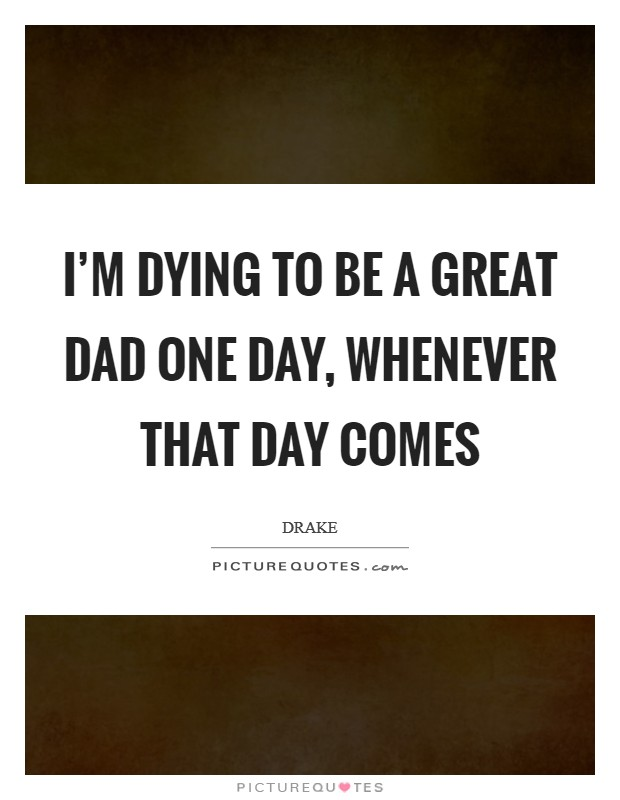 I'm dying to be a great dad one day, whenever that day comes Picture Quote #1