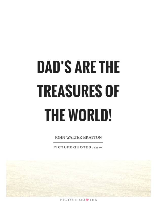 Dad's are the treasures of the world! Picture Quote #1