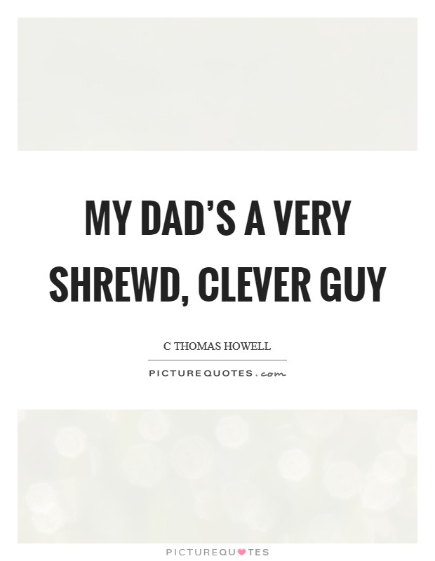 My dad's a very shrewd, clever guy Picture Quote #1