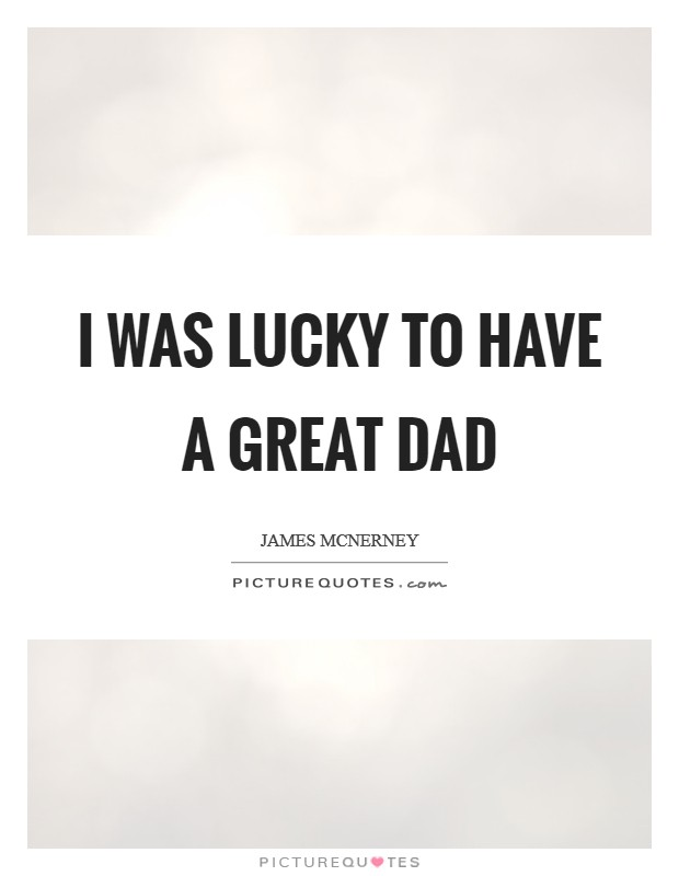 I was lucky to have a great dad Picture Quote #1