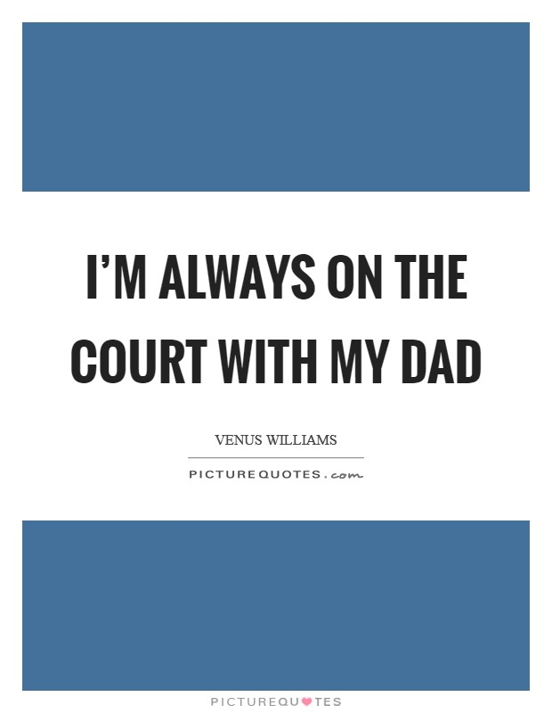 I'm always on the court with my dad Picture Quote #1