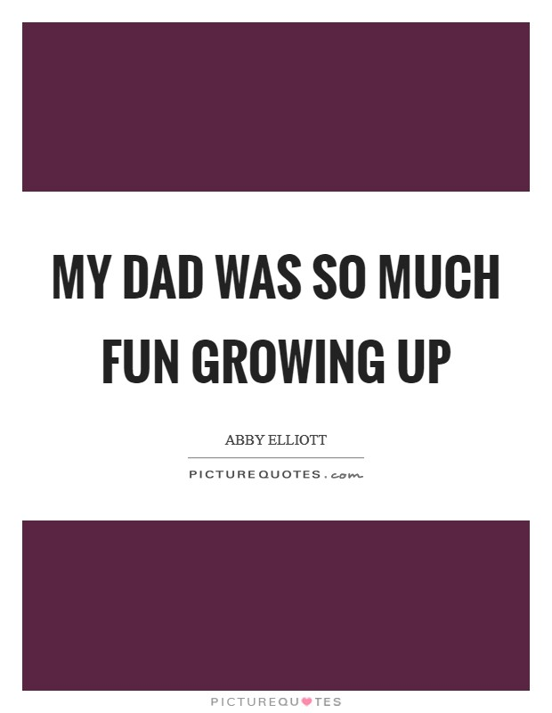 My dad was so much fun growing up Picture Quote #1