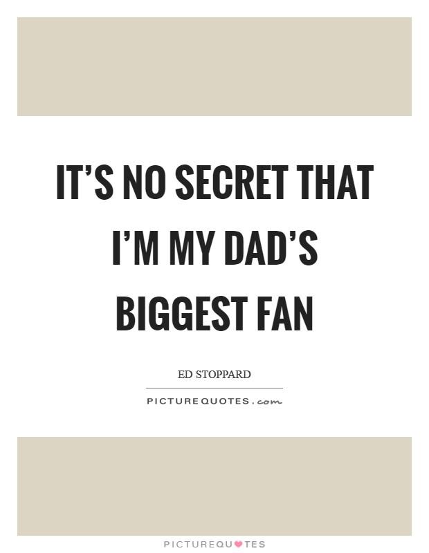 It's no secret that I'm my dad's biggest fan Picture Quote #1