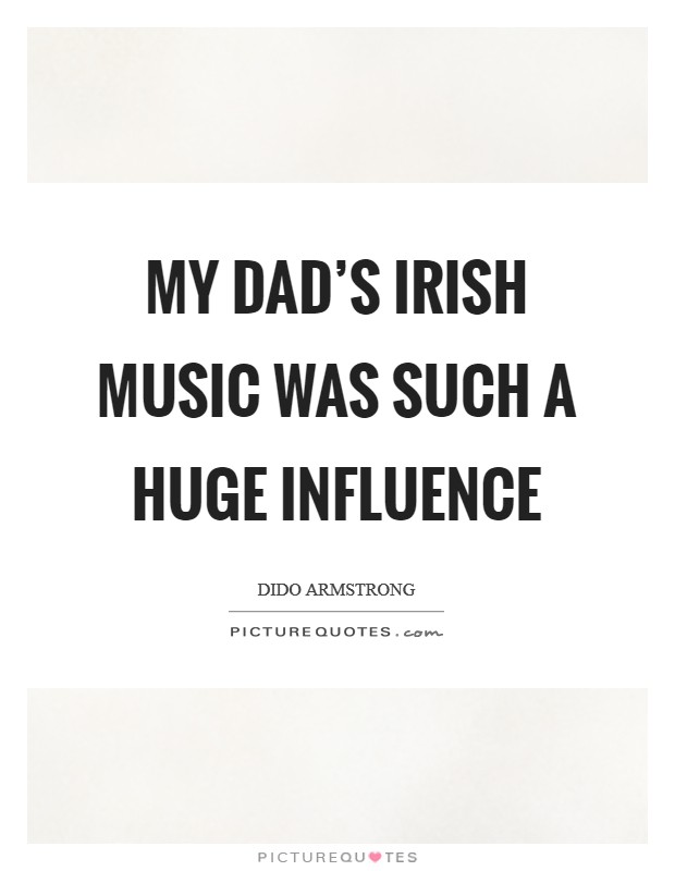 My dad's Irish music was such a huge influence Picture Quote #1
