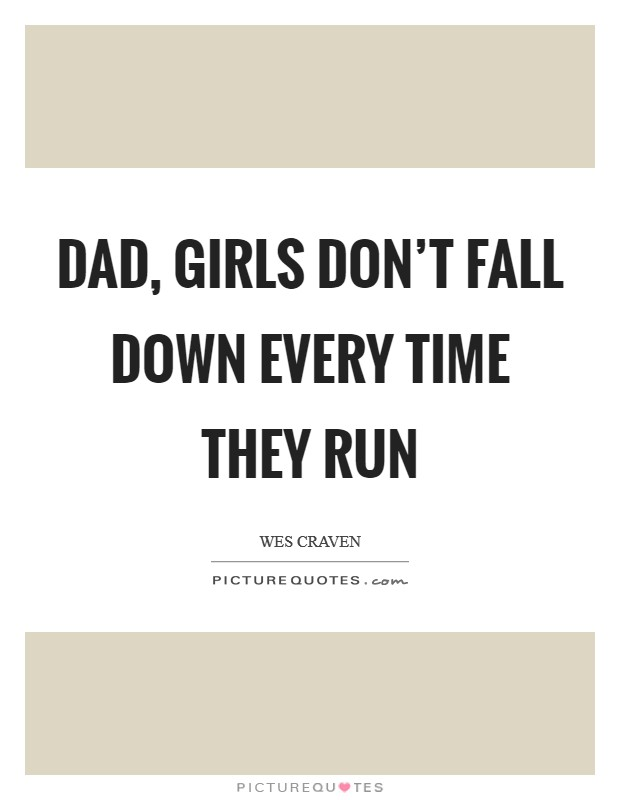 Dad, girls don't fall down every time they run Picture Quote #1