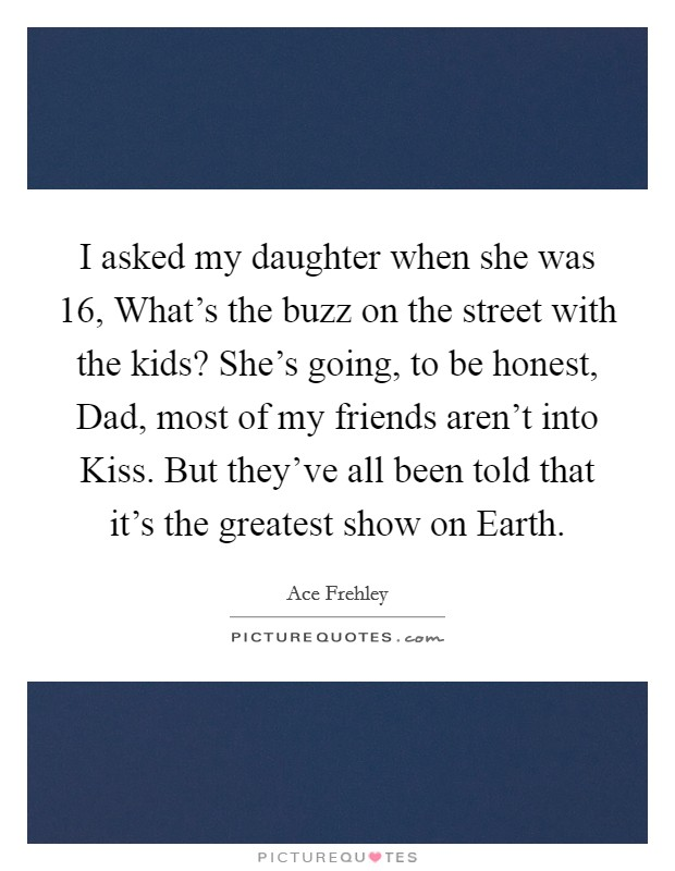 I asked my daughter when she was 16, What's the buzz on the street with the kids? She's going, to be honest, Dad, most of my friends aren't into Kiss. But they've all been told that it's the greatest show on Earth Picture Quote #1