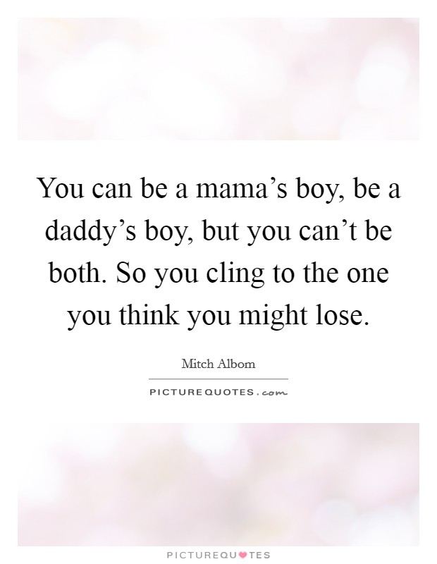 You can be a mama\'s boy, be a daddy\'s boy, but you can\'t be ...