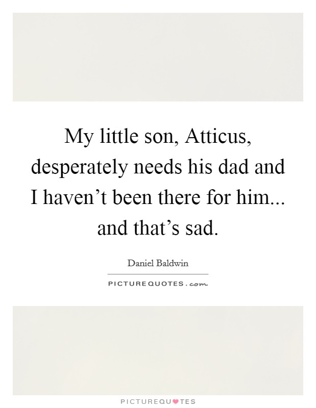 My little son, Atticus, desperately needs his dad and I haven't been there for him... and that's sad Picture Quote #1