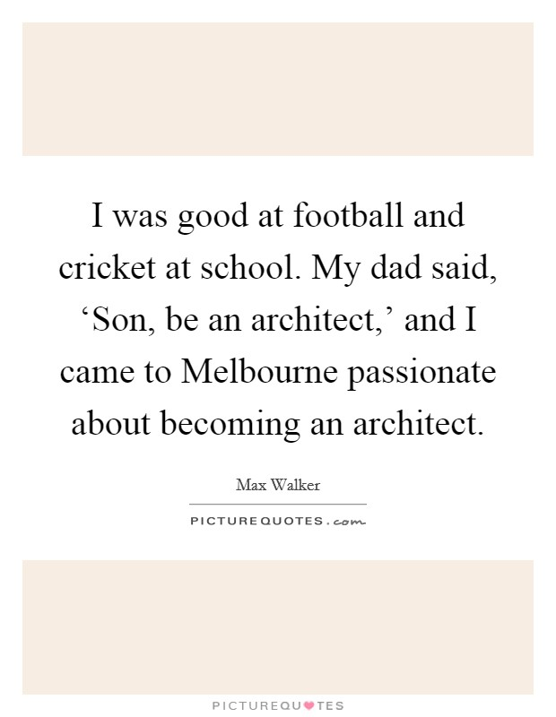 I was good at football and cricket at school. My dad said, 'Son, be an architect,' and I came to Melbourne passionate about becoming an architect Picture Quote #1