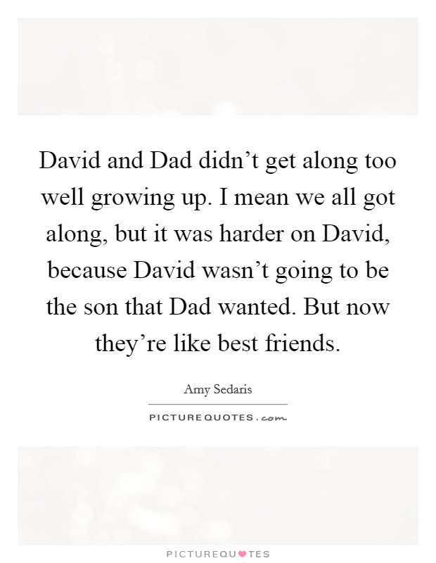 David and Dad didn't get along too well growing up. I mean we all got along, but it was harder on David, because David wasn't going to be the son that Dad wanted. But now they're like best friends Picture Quote #1
