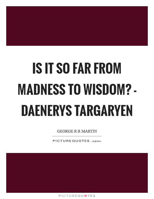 Is it so far from madness to wisdom? - Daenerys Targaryen Picture Quote #1