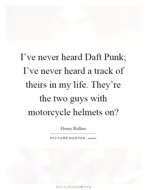 I've never heard Daft Punk; I've never heard a track of theirs in my life. They're the two guys with motorcycle helmets on? Picture Quote #1