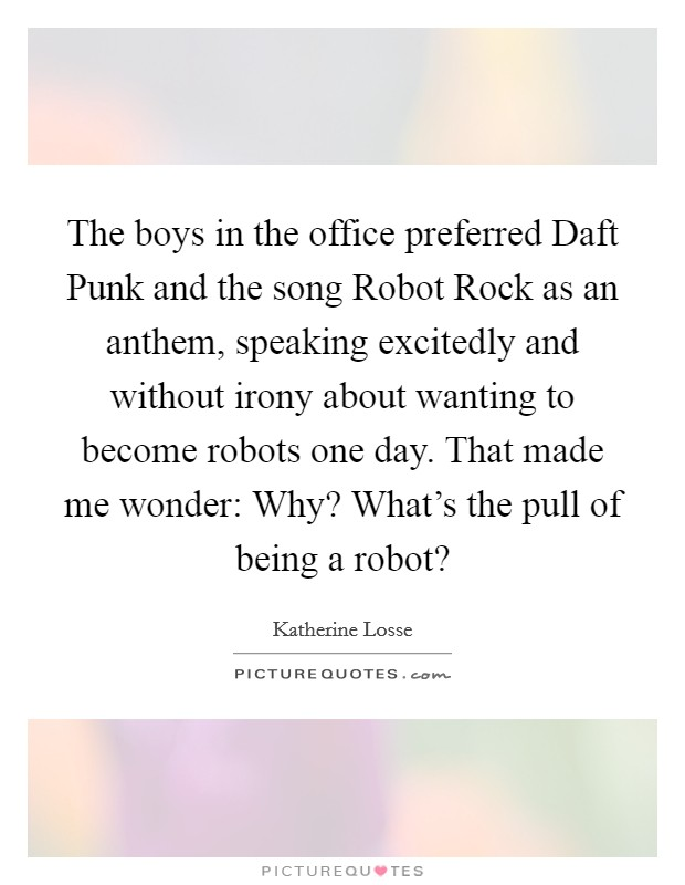 The boys in the office preferred Daft Punk and the song Robot Rock as an anthem, speaking excitedly and without irony about wanting to become robots one day. That made me wonder: Why? What's the pull of being a robot? Picture Quote #1