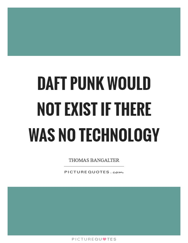 Daft Punk would not exist if there was no technology Picture Quote #1