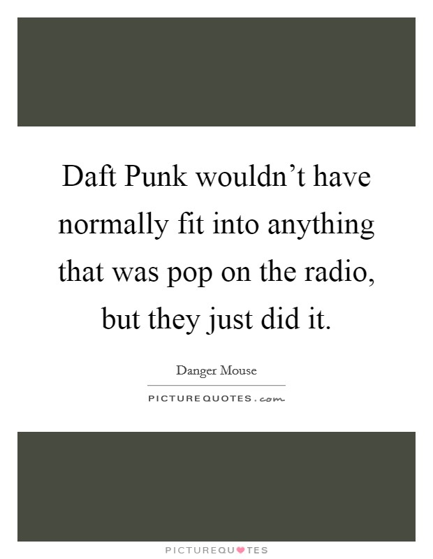 Daft Punk wouldn't have normally fit into anything that was pop on the radio, but they just did it Picture Quote #1