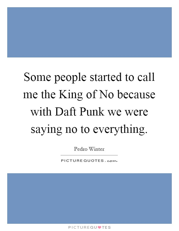 Some people started to call me the King of No because with Daft Punk we were saying no to everything Picture Quote #1