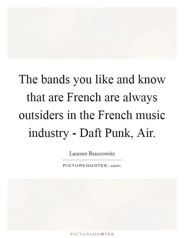 The bands you like and know that are French are always outsiders in the French music industry - Daft Punk, Air Picture Quote #1