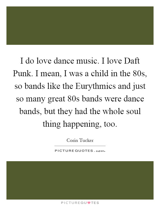 I do love dance music. I love Daft Punk. I mean, I was a child in the  80s, so bands like the Eurythmics and just so many great  80s bands were dance bands, but they had the whole soul thing happening, too Picture Quote #1