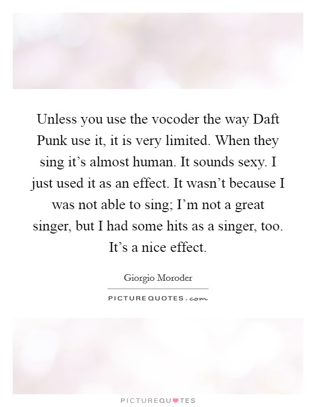 Unless you use the vocoder the way Daft Punk use it, it is very limited. When they sing it's almost human. It sounds sexy. I just used it as an effect. It wasn't because I was not able to sing; I'm not a great singer, but I had some hits as a singer, too. It's a nice effect Picture Quote #1