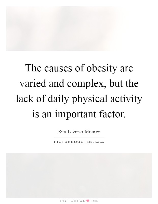 The causes of obesity are varied and complex, but the lack of daily physical activity is an important factor Picture Quote #1