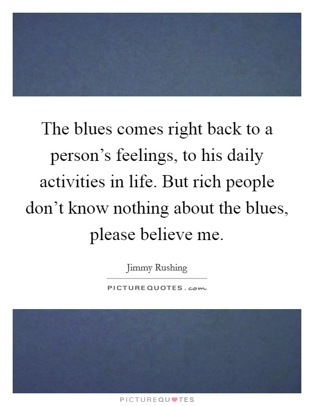 The blues comes right back to a person's feelings, to his daily activities in life. But rich people don't know nothing about the blues, please believe me Picture Quote #1