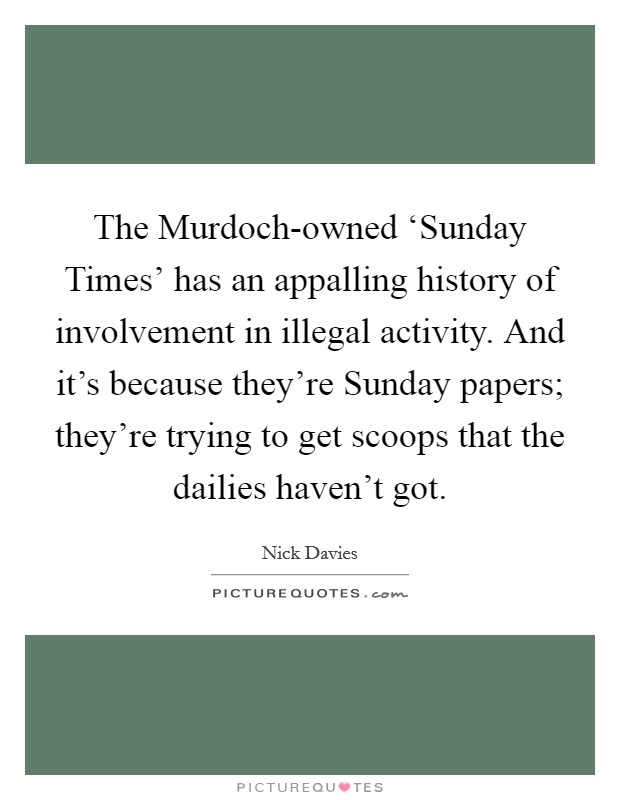 The Murdoch-owned 'Sunday Times' has an appalling history of involvement in illegal activity. And it's because they're Sunday papers; they're trying to get scoops that the dailies haven't got Picture Quote #1